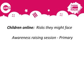Children online:   Risks they might face Awareness raising session - Primary