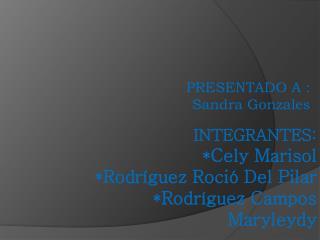 INTEGRANTES: * Cely Marisol *Rodríguez Roció Del Pilar *Rodríguez Campos Maryleydy