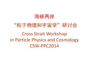 "海峡两岸 "" 粒子物理和宇宙学 "" 研讨会 Cross Strait Workshop  in Particle Physics and Cosmology CSW-PPC2014"
