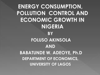 ENERGY CONSUMPTION, POLLUTION  CONTROL AND ECONOMIC GROWTH IN NIGERIA BY   FOLUSO AKINSOLA AND