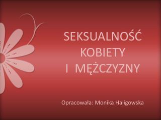SEKSUALNOŚĆ KOBIETY   I  MĘŻCZYZNY Opracowała: Monika Haligowska