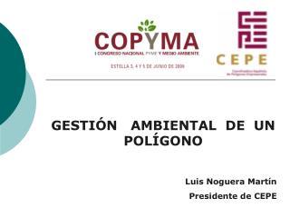 GESTIÓN   AMBIENTAL  DE  UN POLÍGONO Luis Noguera Martín Presidente de CEPE