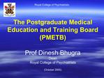 The Postgraduate Medical Education and Training Board PMETB  Prof Dinesh Bhugra Dean Royal College of Psychiatrists Octo