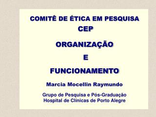 COMITÊ DE ÉTICA EM PESQUISA CEP ORGANIZAÇÃO  E  FUNCIONAMENTO Marcia Mocellin Raymundo