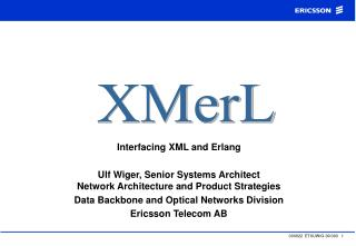 Interfacing XML and Erlang  Ulf Wiger, Senior Systems Architect Network Architecture and Product Strategies Data Backbon