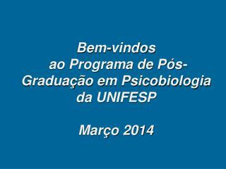 Bem-vindos  ao Programa de Pós-Graduação em Psicobiologia da UNIFESP Março 2014