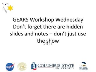GEARS Workshop Wednesday Don't forget there are hidden slides and notes – don't just use the show
