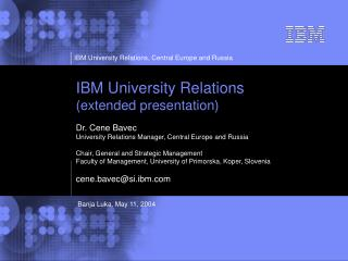IBM University Relations (extended presentation)  Dr. Cene Bavec
