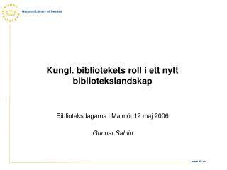 Kungl. bibliotekets roll i ett nytt bibliotekslandskap Biblioteksdagarna i Malmö, 12 maj 2006