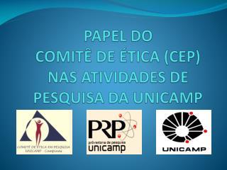PAPEL DO  COMITÊ DE ÉTICA (CEP)  NAS ATIVIDADES DE  PESQUISA DA UNICAMP