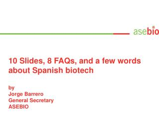 10 Slides, 8 FAQs, and a few words about Spanish biotech by Jorge Barrero General Secretary ASEBIO