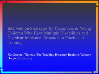 Intervention Strategies for Caregivers  Young Children Who Have Multiple Disabilities and Cochlear Implants:  Research t