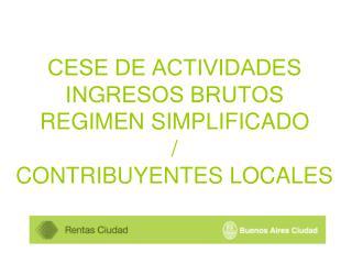 CESE DE ACTIVIDADES INGRESOS BRUTOS REGIMEN SIMPLIFICADO / CONTRIBUYENTES LOCALES