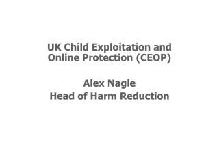 UK Child Exploitation and Online Protection (CEOP) Alex Nagle Head of Harm Reduction