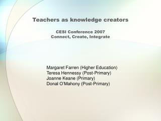 Teachers as knowledge creators CESI Conference 2007 Connect, Create, Integrate