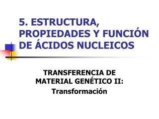 5. ESTRUCTURA, PROPIEDADES Y FUNCIÓN DE ÁCIDOS NUCLEICOS
