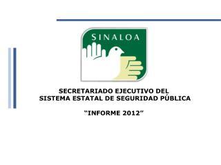 """SECRETARIADO EJECUTIVO DEL  SISTEMA ESTATAL DE SEGURIDAD PÚBLICA   """"INFORME 2012"""""""