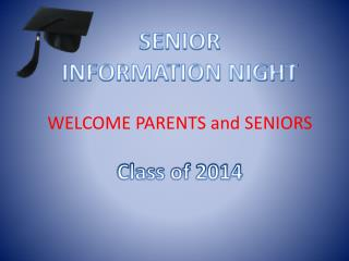 SENIOR  INFORMATION NIGHT WELCOME PARENTS and SENIORS Class of 2014