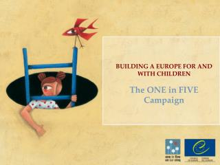 BUILDING A EUROPE FOR AND WITH CHILDREN The ONE in FIVE Campaign