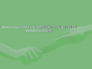 BASES LEGAIS PARA A SUBSTITUIÇÃO TOTAL AO USO DE ANIMAIS NO ENSINO