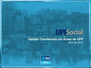 Gest�o Coordenada em �reas de UPP Abril de 2012