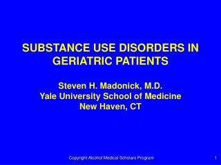 SUBSTANCE USE DISORDERS IN  GERIATRIC PATIENTS  Steven H. Madonick, M.D. Yale University School of Medicine New Haven, C