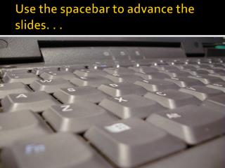 Use the spacebar to advance the slides. . .