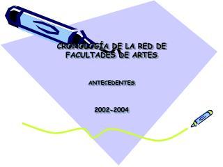 CRONOLOG�A DE LA RED DE FACULTADES DE ARTES ANTECEDENTES 2002-2004
