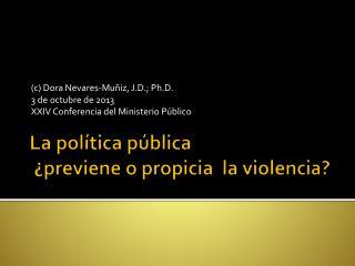La  política pública ¿ previene  o  propicia   la  violencia ?