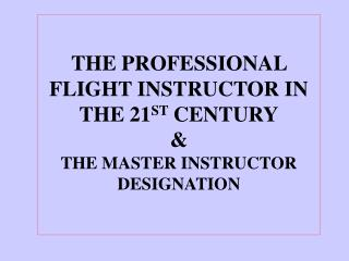 THE PROFESSIONAL FLIGHT INSTRUCTOR IN THE 21 ST  CENTURY & THE MASTER INSTRUCTOR DESIGNATION