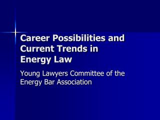 Career Possibilities and Current Trends in  Energy Law