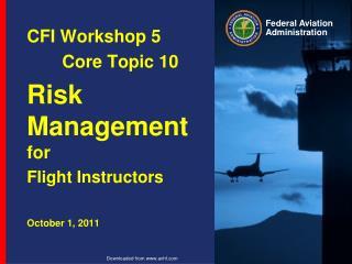 CFI Workshop 5 Core Topic 10 Risk Management for Flight Instructors October 1, 2011