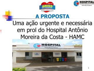 A PROPOSTA Uma ação urgente e necessária em prol do Hospital Antônio Moreira da Costa - HAMC
