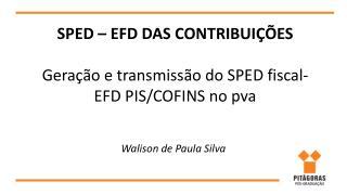 SPED – EFD DAS CONTRIBUIÇÕES Geração e transmissão do SPED fiscal- EFD PIS/COFINS no  pva
