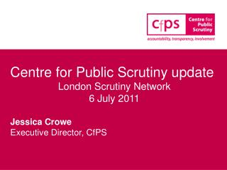 Centre for Public Scrutiny update London Scrutiny Network 6 July 2011 Jessica Crowe