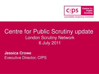 Centre for Public Scrutiny update London Scrutiny Network 6 July 2011 Jessica Crowe