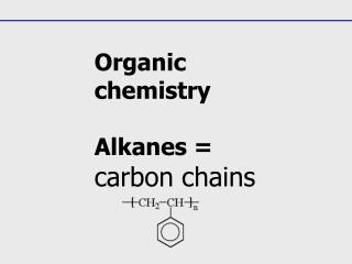 Organic chemistry Alkanes = carbon chains