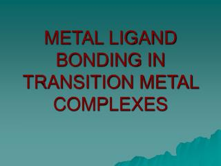 METAL LIGAND BONDING IN TRANSITION METAL COMPLEXES