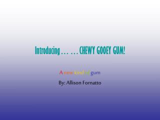 Introducing……CHEWY GOOEY GUM!