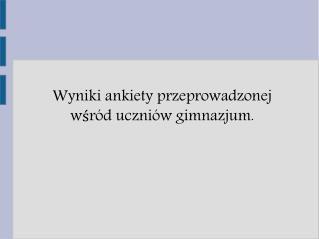 Wyniki ankiety przeprowadzonej w?r�d uczni�w gimnazjum.