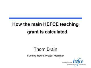 How the main HEFCE teaching grant is calculated Thom Brain Funding Round Project Manager