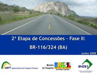 2ª Etapa de Concessões – Fase II:  BR-116/324 (BA)  Junho 2008