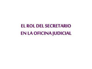 EL ROL DEL SECRETARIO  EN LA OFICINA JUDICIAL
