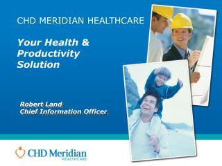 CHD MERIDIAN HEALTHCARE Your Health & Productivity  Solution