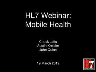 HL7 Webinar: Mobile Health Chuck Jaffe Austin Kreisler John Quinn 19 March 2012