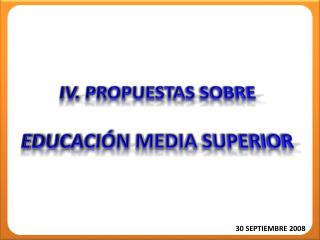 IV.  PROPUESTAS SOBRE EDUCACIÓN MEDIA SUPERIOR