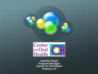 Jennifer  Pilapil Program  Manager Center for Oral  Health Pomona, CA