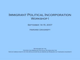 Immigrant Political Incorporation  Workshop I September 14-15, 2007 Harvard University