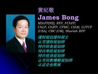 黄纪敬 James Bong MScFP(NZ), RFP, FChFP, ChLP, ChIFP, CFMC, CIAM, LUTCF (USA), CBC (UM), Shariah RFP