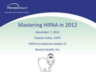 Mastering HIPAA in 2012 December 7, 2012 Aubree Fisher, CHPC  HIPAA Compliance Auditor IV